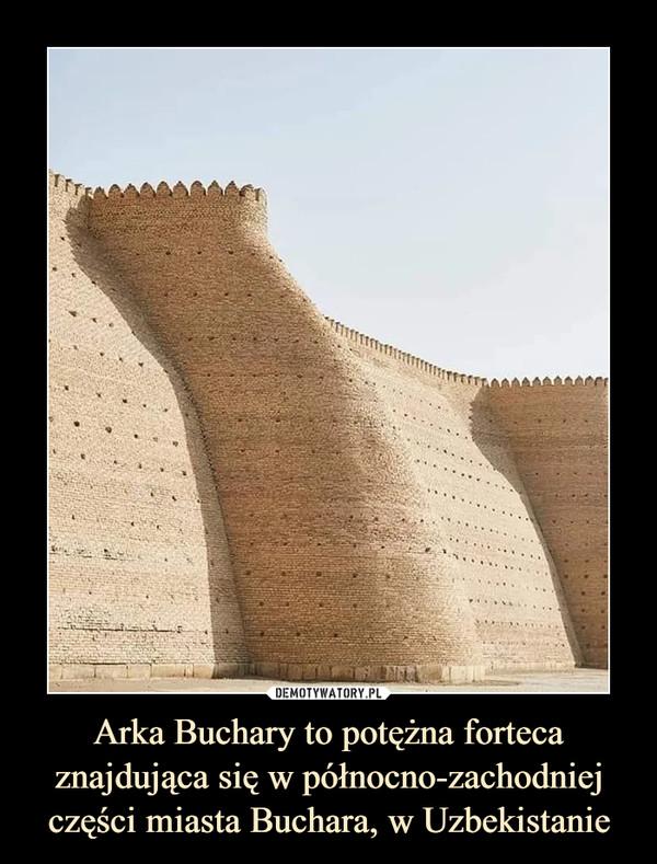 Arka Buchary to potężna forteca znajdująca się w północno-zachodniej części miasta Buchara, w Uzbekistanie –