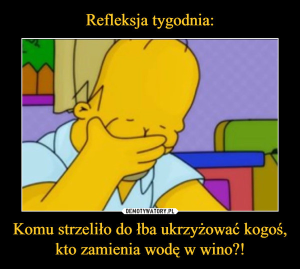 Komu strzeliło do łba ukrzyżować kogoś, kto zamienia wodę w wino?! –