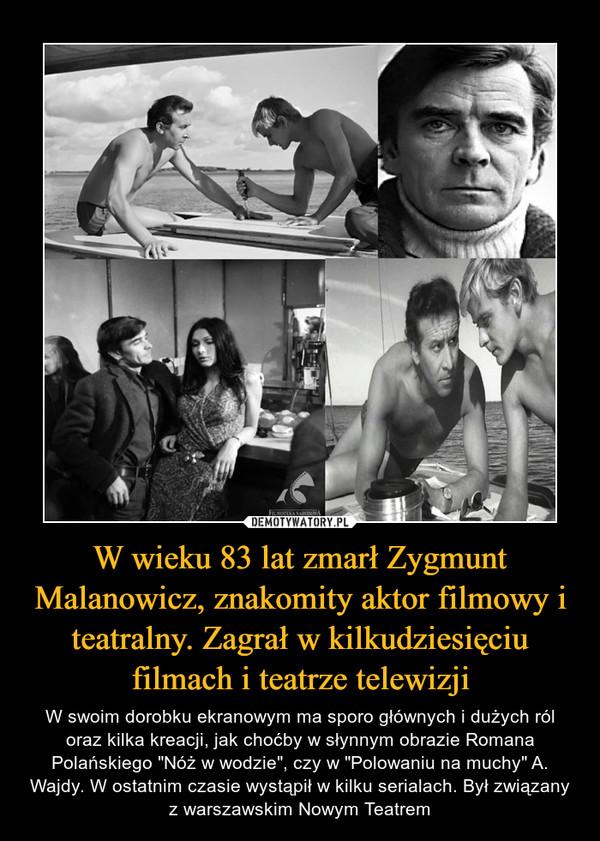 """W wieku 83 lat zmarł Zygmunt Malanowicz, znakomity aktor filmowy i teatralny. Zagrał w kilkudziesięciu filmach i teatrze telewizji – W swoim dorobku ekranowym ma sporo głównych i dużych ról oraz kilka kreacji, jak choćby w słynnym obrazie Romana Polańskiego """"Nóż w wodzie"""", czy w """"Polowaniu na muchy"""" A. Wajdy. W ostatnim czasie wystąpił w kilku serialach. Był związany z warszawskim Nowym Teatrem"""