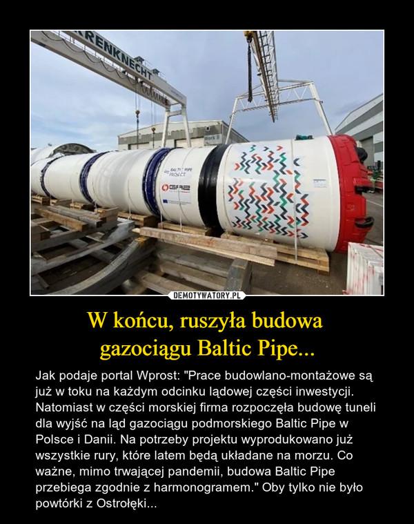 """W końcu, ruszyła budowa gazociągu Baltic Pipe... – Jak podaje portal Wprost: """"Prace budowlano-montażowe są już w toku na każdym odcinku lądowej części inwestycji. Natomiast w części morskiej firma rozpoczęła budowę tuneli dla wyjść na ląd gazociągu podmorskiego Baltic Pipe w Polsce i Danii. Na potrzeby projektu wyprodukowano już wszystkie rury, które latem będą układane na morzu. Co ważne, mimo trwającej pandemii, budowa Baltic Pipe przebiega zgodnie z harmonogramem."""" Oby tylko nie było powtórki z Ostrołęki..."""