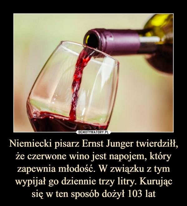 Niemiecki pisarz Ernst Junger twierdziłł, że czerwone wino jest napojem, który zapewnia młodość. W związku z tym wypijał go dziennie trzy litry. Kurując się w ten sposób dożył 103 lat –