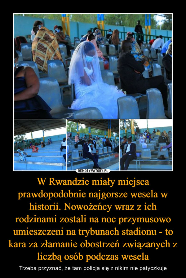 W Rwandzie miały miejsca prawdopodobnie najgorsze wesela w historii. Nowożeńcy wraz z ich rodzinami zostali na noc przymusowo umieszczeni na trybunach stadionu - to kara za złamanie obostrzeń związanych z liczbą osób podczas wesela – Trzeba przyznać, że tam policja się z nikim nie patyczkuje