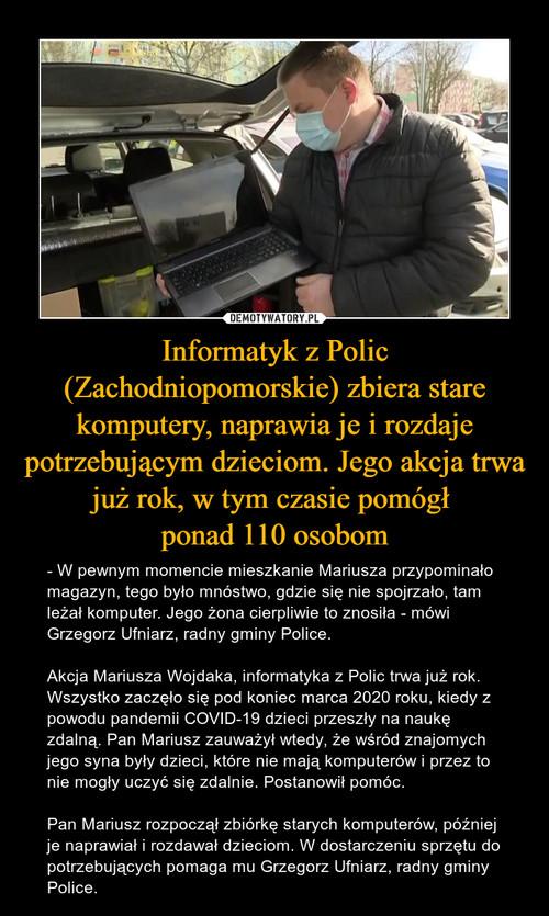 Informatyk z Polic (Zachodniopomorskie) zbiera stare komputery, naprawia je i rozdaje potrzebującym dzieciom. Jego akcja trwa już rok, w tym czasie pomógł  ponad 110 osobom