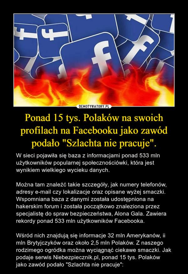 """Ponad 15 tys. Polaków na swoich profilach na Facebooku jako zawód podało """"Szlachta nie pracuje"""". – W sieci pojawiła się baza z informacjami ponad 533 mln użytkowników popularnej społecznościówki, która jest wynikiem wielkiego wycieku danych. Można tam znaleźć takie szczegóły, jak numery telefonów, adresy e-mail czy lokalizacje oraz opisane wyżej smaczki. Wspomniana baza z danymi została udostępniona na hakerskim forum i została początkowo znaleziona przez specjalistę do spraw bezpieczeństwa, Alona Gala. Zawiera rekordy ponad 533 mln użytkowników Facebooka. Wśród nich znajdują się informacje 32 mln Amerykanów, ii mln Brytyjczyków oraz około 2,5 mln Polaków. Z naszego rodzimego ogródka można wyciągnąć ciekawe smaczki. Jak podaje serwis Niebezpiecznik.pl, ponad 15 tys. Polaków jako zawód podało """"Szlachta nie pracuje"""":"""