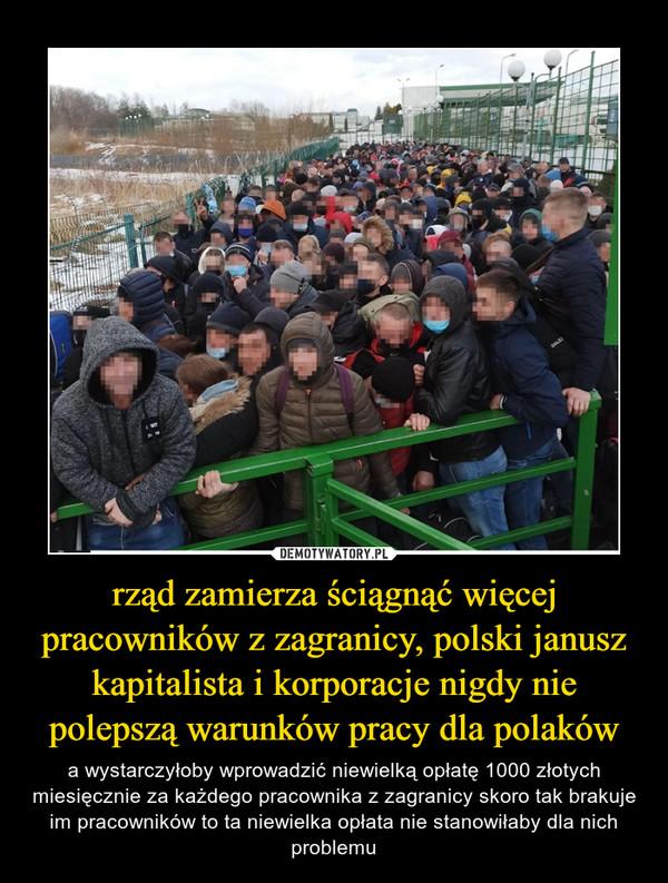rząd zamierza ściągnąć więcej pracowników z zagranicy, polski janusz kapitalista i korporacje nigdy nie polepszą warunków pracy dla polaków – a wystarczyłoby wprowadzić niewielką opłatę 1000 złotych miesięcznie za każdego pracownika z zagranicy skoro tak brakuje im pracowników to ta niewielka opłata nie stanowiłaby dla nich problemu