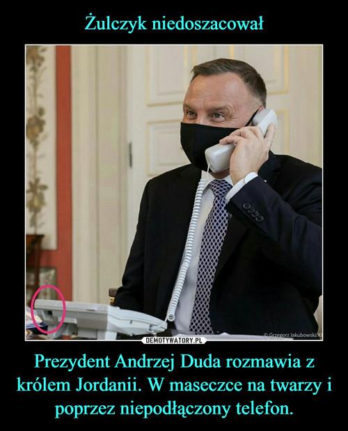 Żulczyk niedoszacował Prezydent Andrzej Duda rozmawia z królem Jordanii. W maseczce na twarzy i poprzez niepodłączony telefon.