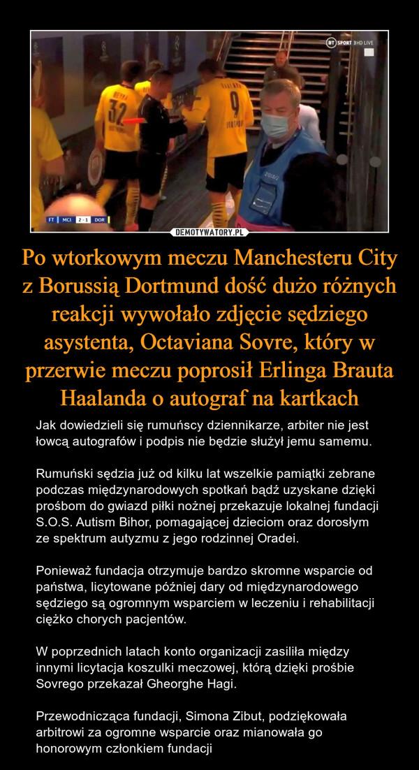 Po wtorkowym meczu Manchesteru City z Borussią Dortmund dość dużo różnych reakcji wywołało zdjęcie sędziego asystenta, Octaviana Sovre, który w przerwie meczu poprosił Erlinga Brauta Haalanda o autograf na kartkach – Jak dowiedzieli się rumuńscy dziennikarze, arbiter nie jest łowcą autografów i podpis nie będzie służył jemu samemu.Rumuński sędzia już od kilku lat wszelkie pamiątki zebrane podczas międzynarodowych spotkań bądź uzyskane dzięki prośbom do gwiazd piłki nożnej przekazuje lokalnej fundacji S.O.S. Autism Bihor, pomagającej dzieciom oraz dorosłym ze spektrum autyzmu z jego rodzinnej Oradei.Ponieważ fundacja otrzymuje bardzo skromne wsparcie od państwa, licytowane później dary od międzynarodowego sędziego są ogromnym wsparciem w leczeniu i rehabilitacji ciężko chorych pacjentów. W poprzednich latach konto organizacji zasiliła między innymi licytacja koszulki meczowej, którą dzięki prośbie Sovrego przekazał Gheorghe Hagi. Przewodnicząca fundacji, Simona Zibut, podziękowała arbitrowi za ogromne wsparcie oraz mianowała go honorowym członkiem fundacji