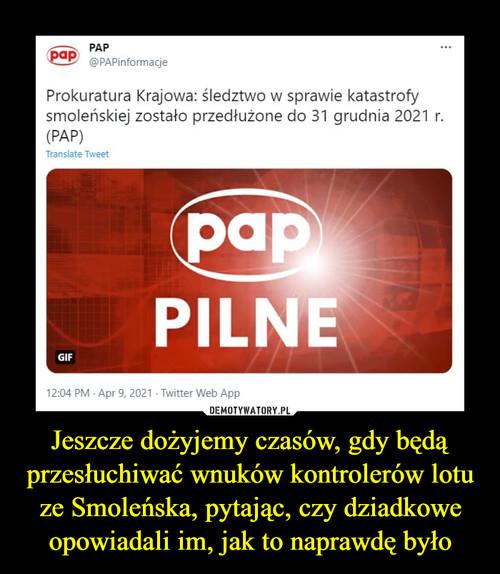 Jeszcze dożyjemy czasów, gdy będą przesłuchiwać wnuków kontrolerów lotu ze Smoleńska, pytając, czy dziadkowe opowiadali im, jak to naprawdę było
