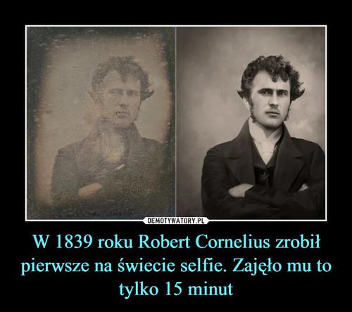 W 1839 roku Robert Cornelius zrobił pierwsze na świecie selfie. Zajęło mu to tylko 15 minut