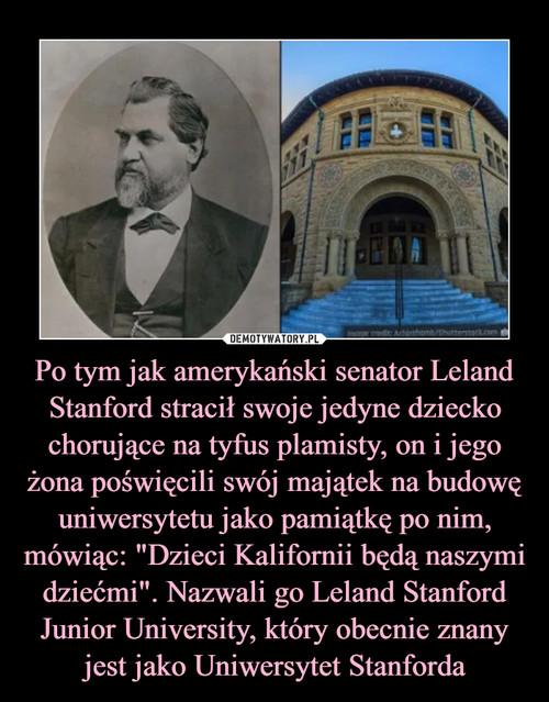 """Po tym jak amerykański senator Leland Stanford stracił swoje jedyne dziecko chorujące na tyfus plamisty, on i jego żona poświęcili swój majątek na budowę uniwersytetu jako pamiątkę po nim, mówiąc: """"Dzieci Kalifornii będą naszymi dziećmi"""". Nazwali go Leland Stanford Junior University, który obecnie znany jest jako Uniwersytet Stanforda"""