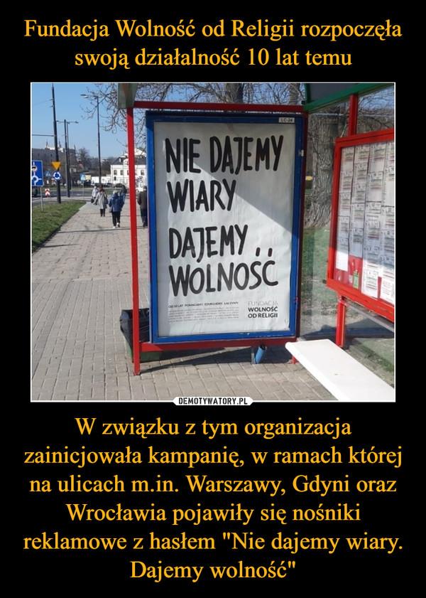 """W związku z tym organizacja zainicjowała kampanię, w ramach której na ulicach m.in. Warszawy, Gdyni oraz Wrocławia pojawiły się nośniki reklamowe z hasłem """"Nie dajemy wiary. Dajemy wolność"""" –"""