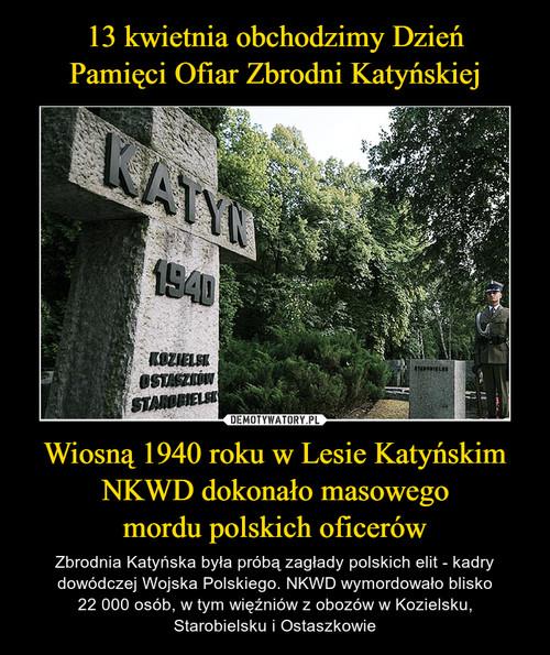 13 kwietnia obchodzimy Dzień Pamięci Ofiar Zbrodni Katyńskiej Wiosną 1940 roku w Lesie Katyńskim NKWD dokonało masowego mordu polskich oficerów