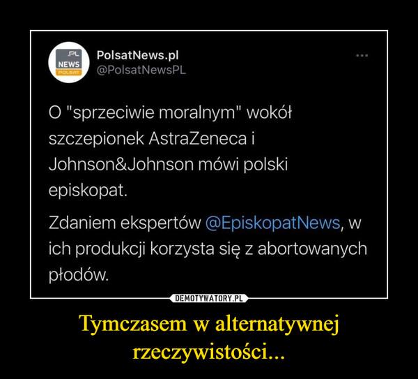 """Tymczasem w alternatywnej rzeczywistości... –  PolsatNews.pl @PolsatNewsPL O """"sprzeciwie moralnym"""" wokół szczepionek AstraZeneca i Johnson&Johnson mówi polski episkopat. Zdaniem ekspertów @EpiskopatNews, w ich produkcji korzysta się z abortowanych płodów."""
