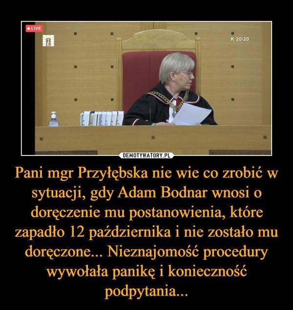 Pani mgr Przyłębska nie wie co zrobić w sytuacji, gdy Adam Bodnar wnosi o doręczenie mu postanowienia, które zapadło 12 października i nie zostało mu doręczone... Nieznajomość procedury wywołała panikę i konieczność podpytania... –