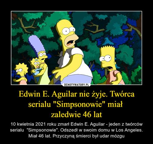 """Edwin E. Aguilar nie żyje. Twórca serialu """"Simpsonowie"""" miał  zaledwie 46 lat"""