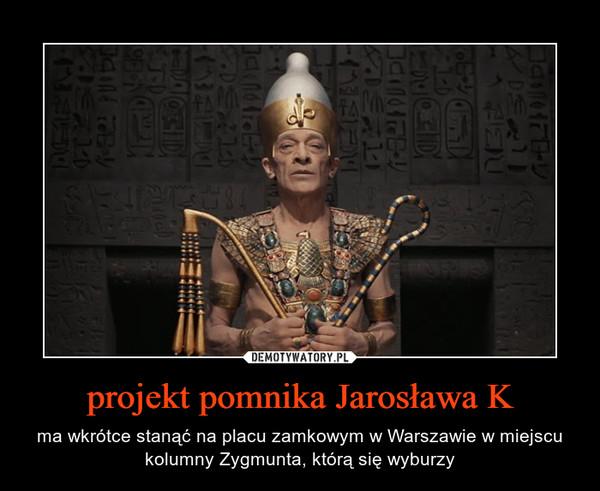 projekt pomnika Jarosława K – ma wkrótce stanąć na placu zamkowym w Warszawie w miejscu kolumny Zygmunta, którą się wyburzy