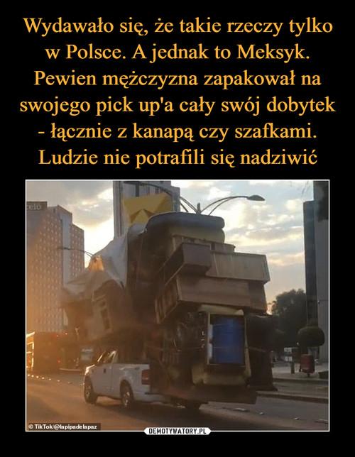 Wydawało się, że takie rzeczy tylko w Polsce. A jednak to Meksyk. Pewien mężczyzna zapakował na swojego pick up'a cały swój dobytek - łącznie z kanapą czy szafkami. Ludzie nie potrafili się nadziwić