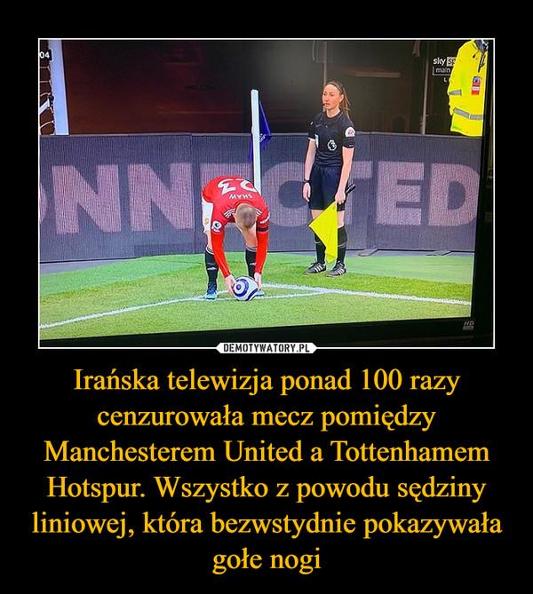 Irańska telewizja ponad 100 razy cenzurowała mecz pomiędzy Manchesterem United a Tottenhamem Hotspur. Wszystko z powodu sędziny liniowej, która bezwstydnie pokazywała gołe nogi –