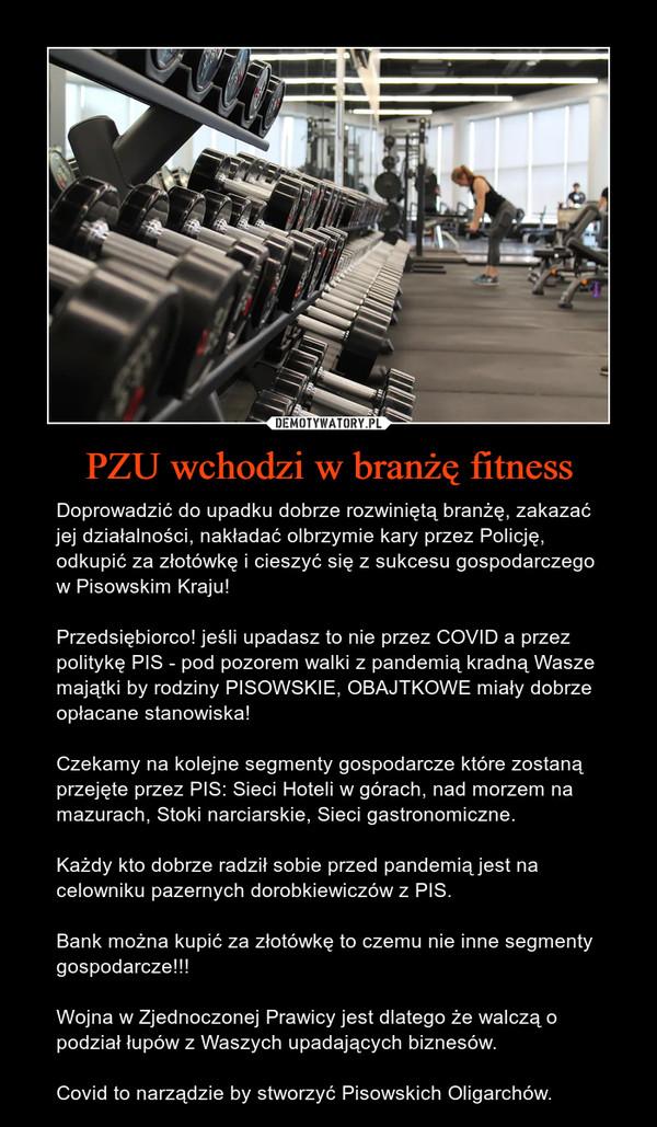 PZU wchodzi w branżę fitness – Doprowadzić do upadku dobrze rozwiniętą branżę, zakazać jej działalności, nakładać olbrzymie kary przez Policję, odkupić za złotówkę i cieszyć się z sukcesu gospodarczego w Pisowskim Kraju!Przedsiębiorco! jeśli upadasz to nie przez COVID a przez politykę PIS - pod pozorem walki z pandemią kradną Wasze majątki by rodziny PISOWSKIE, OBAJTKOWE miały dobrze opłacane stanowiska!Czekamy na kolejne segmenty gospodarcze które zostaną przejęte przez PIS: Sieci Hoteli w górach, nad morzem na mazurach, Stoki narciarskie, Sieci gastronomiczne.Każdy kto dobrze radził sobie przed pandemią jest na celowniku pazernych dorobkiewiczów z PIS. Bank można kupić za złotówkę to czemu nie inne segmenty gospodarcze!!!Wojna w Zjednoczonej Prawicy jest dlatego że walczą o  podział łupów z Waszych upadających biznesów.Covid to narządzie by stworzyć Pisowskich Oligarchów.