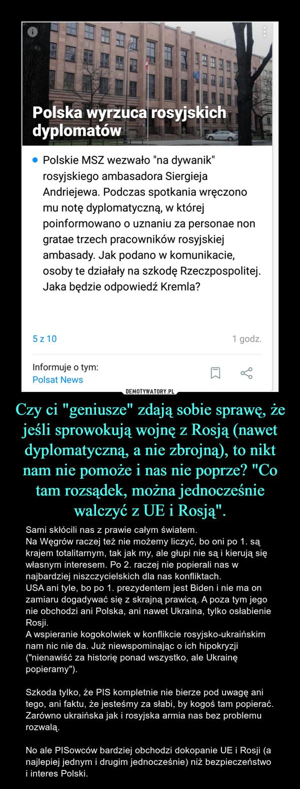 """Czy ci """"geniusze"""" zdają sobie sprawę, że jeśli sprowokują wojnę z Rosją (nawet dyplomatyczną, a nie zbrojną), to nikt nam nie pomoże i nas nie poprze? """"Co tam rozsądek, można jednocześnie walczyć z UE i Rosją"""". – Sami skłócili nas z prawie całym światem. Na Węgrów raczej też nie możemy liczyć, bo oni po 1. są krajem totalitarnym, tak jak my, ale głupi nie są i kierują się własnym interesem. Po 2. raczej nie popierali nas w najbardziej niszczycielskich dla nas konfliktach.USA ani tyle, bo po 1. prezydentem jest Biden i nie ma on zamiaru dogadywać się z skrajną prawicą. A poza tym jego nie obchodzi ani Polska, ani nawet Ukraina, tylko osłabienie Rosji. A wspieranie kogokolwiek w konflikcie rosyjsko-ukraińskim nam nic nie da. Już niewspominając o ich hipokryzji (""""nienawiść za historię ponad wszystko, ale Ukrainę popieramy""""). Szkoda tylko, że PIS kompletnie nie bierze pod uwagę ani tego, ani faktu, że jesteśmy za słabi, by kogoś tam popierać. Zarówno ukraińska jak i rosyjska armia nas bez problemu rozwalą. No ale PISowców bardziej obchodzi dokopanie UE i Rosji (a najlepiej jednym i drugim jednocześnie) niż bezpieczeństwo i interes Polski."""