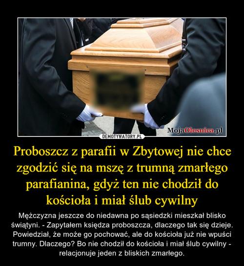 Proboszcz z parafii w Zbytowej nie chce zgodzić się na mszę z trumną zmarłego parafianina, gdyż ten nie chodził do kościoła i miał ślub cywilny