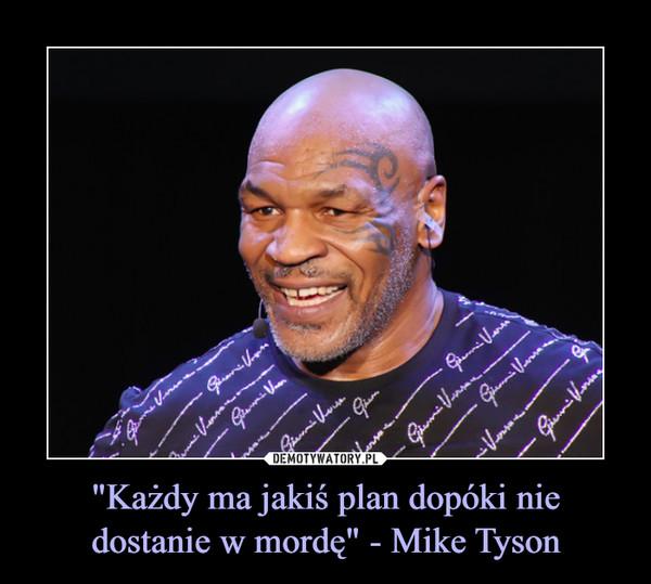 """""""Każdy ma jakiś plan dopóki nie dostanie w mordę"""" - Mike Tyson –"""