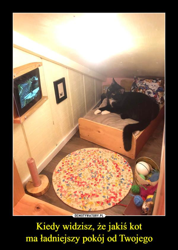 Kiedy widzisz, że jakiś kotma ładniejszy pokój od Twojego –
