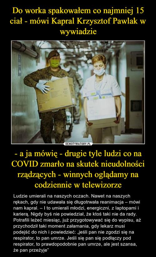 Do worka spakowałem co najmniej 15 ciał - mówi Kapral Krzysztof Pawlak w wywiadzie - a ja mówię - drugie tyle ludzi co na COVID zmarło na skutek nieudolności rządzących - winnych oglądamy na codziennie w telewizorze