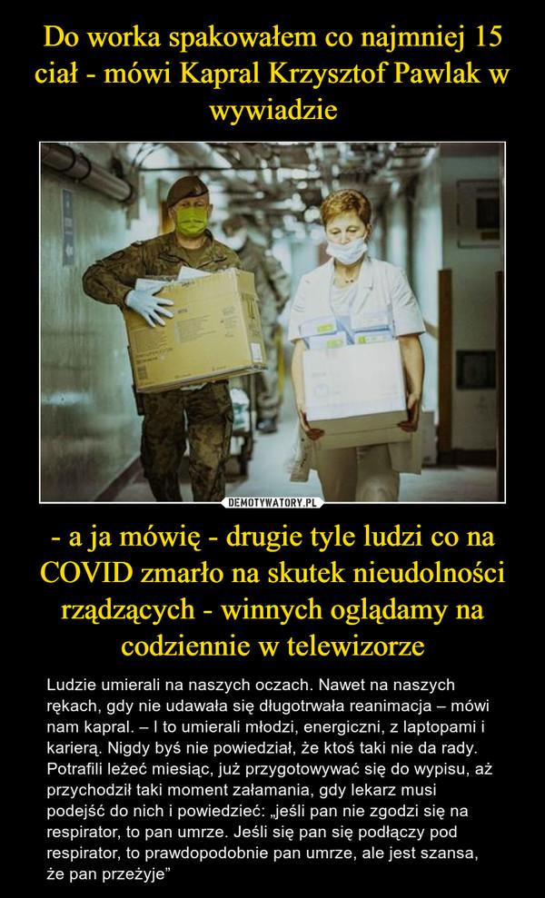 """- a ja mówię - drugie tyle ludzi co na COVID zmarło na skutek nieudolności rządzących - winnych oglądamy na codziennie w telewizorze – Ludzie umierali na naszych oczach. Nawet na naszych rękach, gdy nie udawała się długotrwała reanimacja – mówi nam kapral. – I to umierali młodzi, energiczni, z laptopami i karierą. Nigdy byś nie powiedział, że ktoś taki nie da rady. Potrafili leżeć miesiąc, już przygotowywać się do wypisu, aż przychodził taki moment załamania, gdy lekarz musi podejść do nich i powiedzieć: """"jeśli pan nie zgodzi się na respirator, to pan umrze. Jeśli się pan się podłączy pod respirator, to prawdopodobnie pan umrze, ale jest szansa, że pan przeżyje"""""""