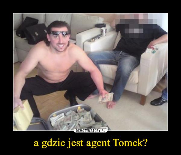 a gdzie jest agent Tomek? –