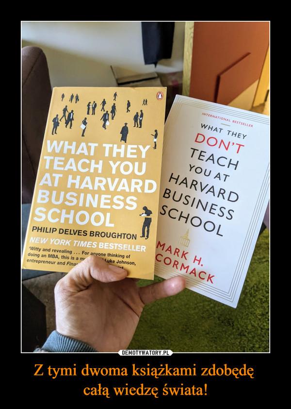 Z tymi dwoma książkami zdobędę całą wiedzę świata! –