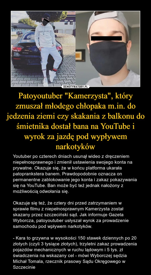 """Patoyoutuber """"Kamerzysta"""", który zmuszał młodego chłopaka m.in. do jedzenia ziemi czy skakania z balkonu do śmietnika dostał bana na YouTube i wyrok za jazdę pod wypływem narkotyków"""