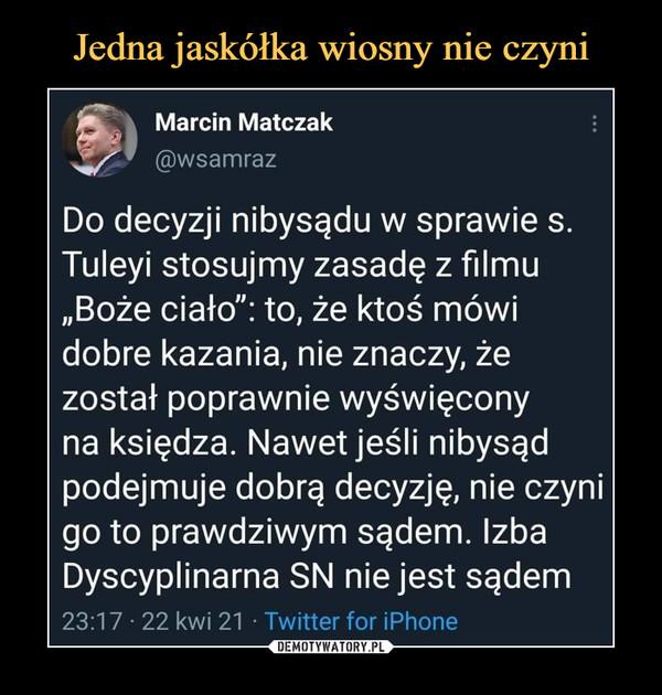 """–  Marcin Matczak@wsamrazDo decyzji nibysądu w sprawie s.Tuleyi stosujmy zasadę z filmu""""Boże ciało"""": to, że ktoś mówidobre kazania, nie znaczy, żezostał poprawnie wyświęconyna księdza. Nawet jeśli nibysądpodejmuje dobrą decyzję, nie czynigo to prawdziwym sądem. IzbaDyscyplinarna SN nie jest sądem23:17 • 22 kwi 21 • Twitter for iPhone"""