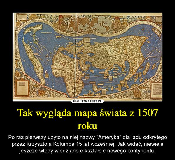 """Tak wygląda mapa świata z 1507 roku – Po raz pierwszy użyto na niej nazwy """"Ameryka"""" dla lądu odkrytego przez Krzysztofa Kolumba 15 lat wcześniej. Jak widać, niewiele jeszcze wtedy wiedziano o kształcie nowego kontynentu."""