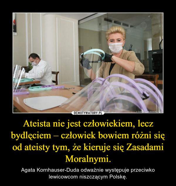 Ateista nie jest człowiekiem, lecz bydlęciem – człowiek bowiem różni się od ateisty tym, że kieruje się Zasadami Moralnymi. – Agata Kornhauser-Duda odważnie występuje przeciwko lewicowcom niszczącym Polskę.