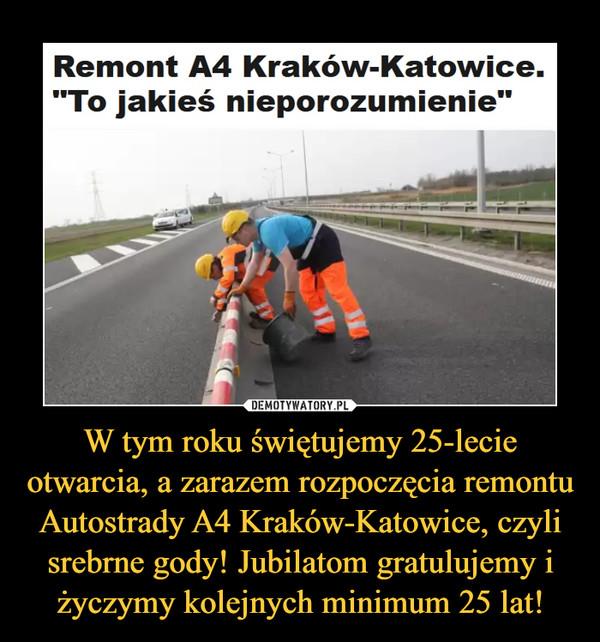 """W tym roku świętujemy 25-lecie otwarcia, a zarazem rozpoczęcia remontu Autostrady A4 Kraków-Katowice, czyli srebrne gody! Jubilatom gratulujemy i życzymy kolejnych minimum 25 lat! –  Remont A4 Kraków-Katowice.""""To jakieś nieporozumienie"""""""
