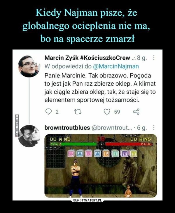 –  Marcin Zysk #KościuszkoCrew . 8 g.W odpowiedzi do @MarcinNajmanPanie Marcinie. Tak obrazowo. Pogodato jest jak Pan raz zbierze oklep. A klimatjak ciągle zbiera oklep, tak, że staje się toelementem sportowej tożsamości.