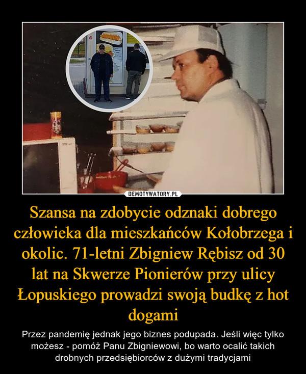 Szansa na zdobycie odznaki dobrego człowieka dla mieszkańców Kołobrzega i okolic. 71-letni Zbigniew Rębisz od 30 lat na Skwerze Pionierów przy ulicy Łopuskiego prowadzi swoją budkę z hot dogami – Przez pandemię jednak jego biznes podupada. Jeśli więc tylko możesz - pomóż Panu Zbigniewowi, bo warto ocalić takich drobnych przedsiębiorców z dużymi tradycjami