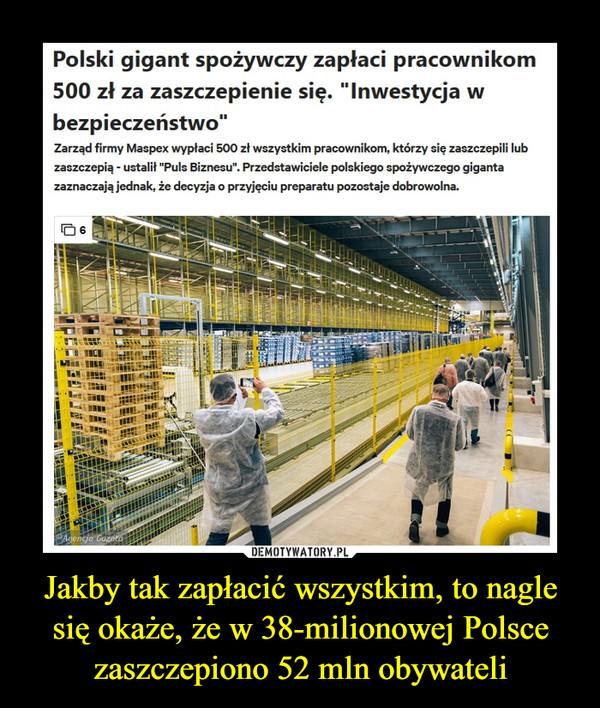 Jakby tak zapłacić wszystkim, to nagle się okaże, że w 38-milionowej Polsce zaszczepiono 52 mln obywateli –