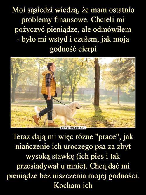 """Moi sąsiedzi wiedzą, że mam ostatnio problemy finansowe. Chcieli mi pożyczyć pieniądze, ale odmówiłem - było mi wstyd i czułem, jak moja godność cierpi Teraz dają mi więc różne """"prace"""", jak niańczenie ich uroczego psa za zbyt wysoką stawkę (ich pies i tak przesiadywał u mnie). Chcą dać mi pieniądze bez niszczenia mojej godności. Kocham ich"""