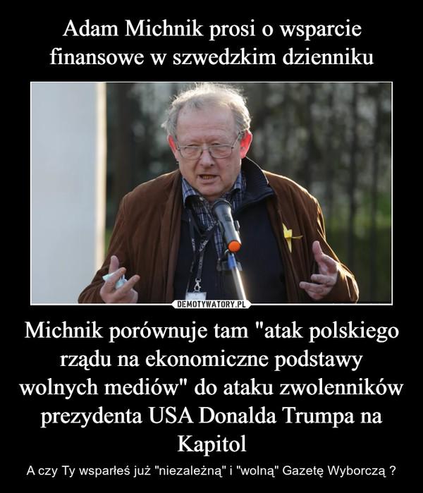 """Michnik porównuje tam """"atak polskiego rządu na ekonomiczne podstawy wolnych mediów"""" do ataku zwolenników prezydenta USA Donalda Trumpa na Kapitol – A czy Ty wsparłeś już """"niezależną"""" i """"wolną"""" Gazetę Wyborczą ?"""