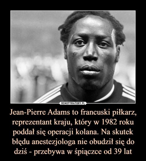 Jean-Pierre Adams to francuski piłkarz, reprezentant kraju, który w 1982 roku poddał się operacji kolana. Na skutek błędu anestezjologa nie obudził się do dziś - przebywa w śpiączce od 39 lat