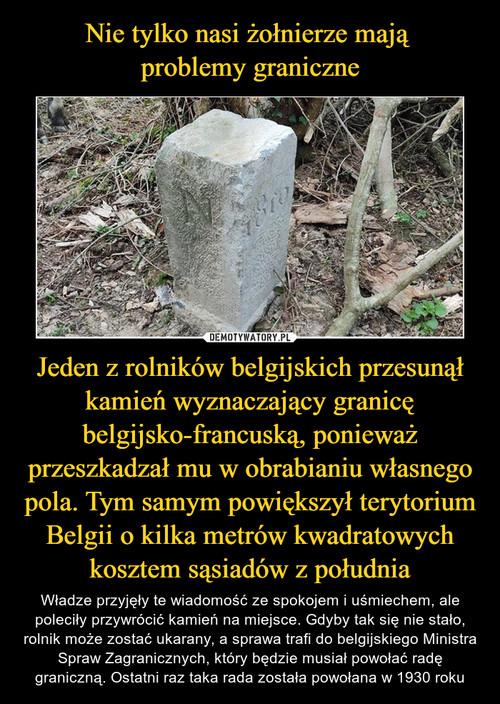 Nie tylko nasi żołnierze mają  problemy graniczne Jeden z rolników belgijskich przesunął kamień wyznaczający granicę belgijsko-francuską, ponieważ przeszkadzał mu w obrabianiu własnego pola. Tym samym powiększył terytorium Belgii o kilka metrów kwadratowych kosztem sąsiadów z południa