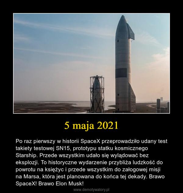 5 maja 2021 – Po raz pierwszy w historii SpaceX przeprowadziło udany test takiety testowej SN15, prototypu statku kosmicznego Starship. Przede wszystkim udało się wylądować bez eksplozji. To historyczne wydarzenie przybliża ludzkość do powrotu na księżyc i przede wszystkim do załogowej misji na Marsa, która jest planowana do końca tej dekady. Brawo SpaceX! Brawo Elon Musk!