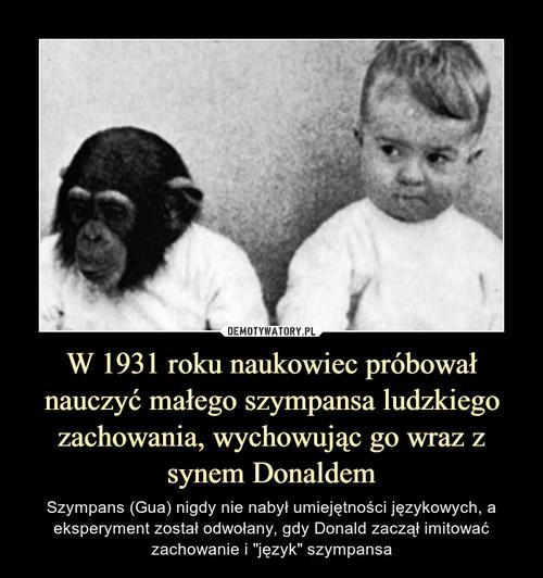 W 1931 roku naukowiec próbował nauczyć małego szympansa ludzkiego zachowania, wychowując go wraz z synem Donaldem