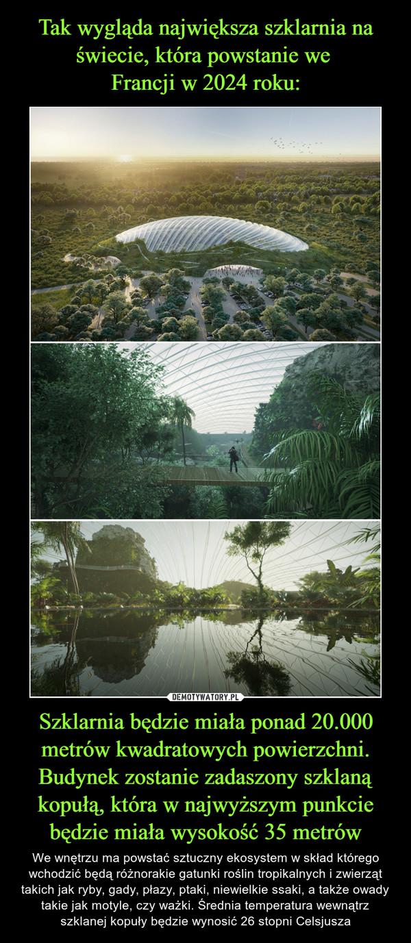Szklarnia będzie miała ponad 20.000 metrów kwadratowych powierzchni. Budynek zostanie zadaszony szklaną kopułą, która w najwyższym punkcie będzie miała wysokość 35 metrów – We wnętrzu ma powstać sztuczny ekosystem w skład którego wchodzić będą różnorakie gatunki roślin tropikalnych i zwierząt takich jak ryby, gady, płazy, ptaki, niewielkie ssaki, a także owady takie jak motyle, czy ważki. Średnia temperatura wewnątrz szklanej kopuły będzie wynosić 26 stopni Celsjusza
