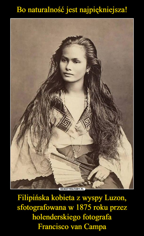 Bo naturalność jest najpiękniejsza! Filipińska kobieta z wyspy Luzon, sfotografowana w 1875 roku przez holenderskiego fotografa Francisco van Campa