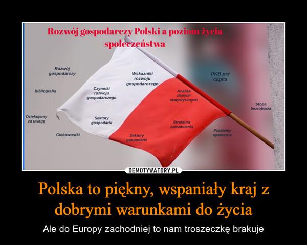 Polska to piękny, wspaniały kraj z dobrymi warunkami do życia – Ale do Europy zachodniej to nam troszeczkę brakuje