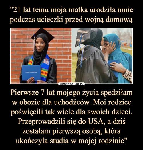 """""""21 lat temu moja matka urodziła mnie podczas ucieczki przed wojną domową Pierwsze 7 lat mojego życia spędziłam w obozie dla uchodźców. Moi rodzice poświęcili tak wiele dla swoich dzieci. Przeprowadzili się do USA, a dziś zostałam pierwszą osobą, która ukończyła studia w mojej rodzinie"""""""