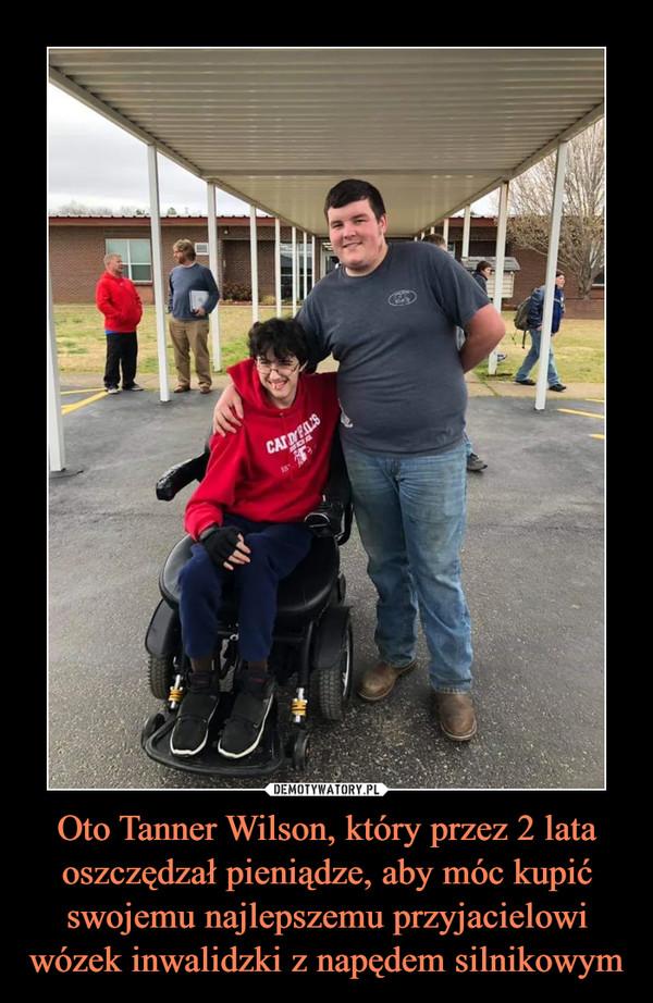 Oto Tanner Wilson, który przez 2 lata oszczędzał pieniądze, aby móc kupić swojemu najlepszemu przyjacielowi wózek inwalidzki z napędem silnikowym –